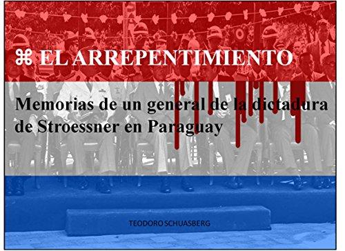 EL ARREPENTIMIENTO: Memorias de un general de la dictadura  de Stroessner en Paraguay por TEODORO SCHUASBERG