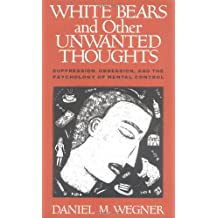 White Bears and Other Unwanted Thoughts: Suppression, Obsession, and the Psychology of Mental Control by Daniel M. Wegner (1994-05-01)