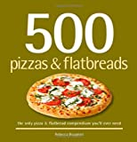 500 Pizzas & Flatbreads: The Only Pizza & Flatbread Compendium You'll Ever Need (500 Series Cookbooks) by Rebecca Baugniet (2008) Hardcover