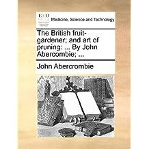 The British fruit-gardener; and art of pruning: ... By John Abercombie; ...