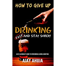 How To Give Up Drinking Fast And Stay Sober: An Ex-Alcoholic's Guide To Overcoming Alcohol Addiction