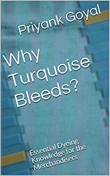 Why Turquoise Bleeds?: Essential Dyeing Knowledge for the Merchandisers by [Goyal, Priyank]