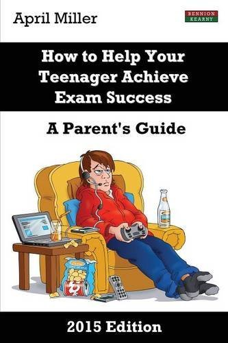 How to Help Your Teenager Achieve Exam Success: A Parent's Guide [2015 Edition] by April Miller (2015-04-14)