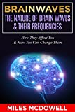 Brainwaves: The Nature Of Brain Waves & Their Frequencies - How They Affect You & How You Can Change Them (brain, brainwave entrainment, brainwaves, brain ... beats, neuroscience) (English Edition)