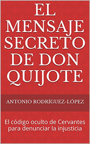 El Mensaje Secreto de Don Quijote: El código oculto de Cervantes para denunciar la injusticia (Spanish Edition)
