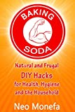 BAKING SODA: Natural and Frugal DIY Hacks for Health, Hygiene, and the Household (Baking Soda- Natural Home Remedies- Natural Cleaning- Natural Health- Alternative Therapy) (English Edition)