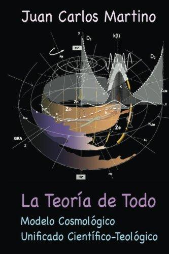 La Teoria de Todo: Modelo Cosmologico Unificado Cientifico-Teologico