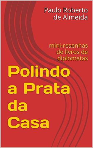 Polindo a Prata da Casa: mini-resenhas de livros de diplomatas (Portuguese Edition) por Paulo Roberto de Almeida