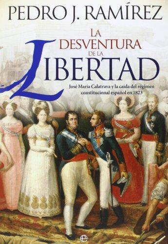 La desventura de la libertad: José María Calatrava y la caída del régimen constitucional español en 1823 (Historia) por Pedro J. Ramírez Codina