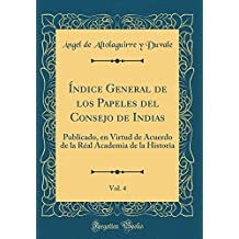 Índice General de los Papeles del Consejo de Indias, Vol. 4: Publicado, en Virtud de Acuerdo de la Réal Academia de la Historia (Classic Reprint)