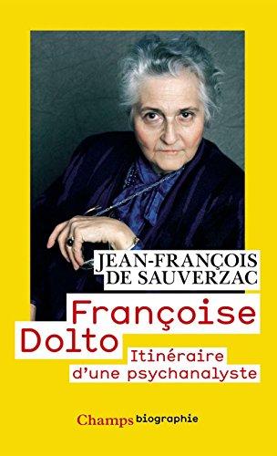 Françoise Dolto: Itinéraire d'une psychanalyse (Champs Biographie t. 846) par Jean-François De Sauverzac