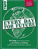 Every Day for Future: 100 Dinge, die du selbst tun kannst, um das Klima zu schützen, nachhaltig zu leben und die Natur zu bewahren. Dieses Buch hilft Bäume zu pflanzen!