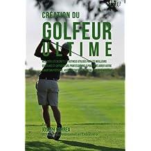 Creation du Golfeur Ultime: Realiser les secrets et astuces utilises par les meilleurs golfeurs et entraineurs professionnels pour ameliorer votre ... votre Nutrition, et votre Tenacite Mentale