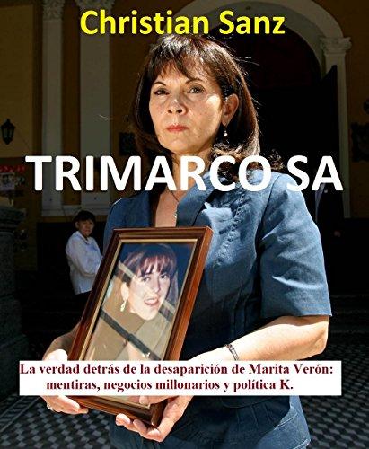 TRIMARCO  SA: La verdad detrás de la desaparición de Marita Verón: mentiras, negocios millonarios y política K. por Christian  Sanz