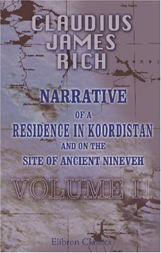 Narrative of a Residence in Koordistan, and on the Site of Ancient Nineveh: With journal of a voyage down the Tigris to Bagdad and an account of a ... and Persepolis. Edited by his widow. Volume 2 by Claudius James Rich (2002-02-06)