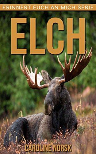 Elch: Ein Kinderbuch mit erstaunlichen Fotos und interessanten Fakten über Elch (Erinnert euch an mich Serie)
