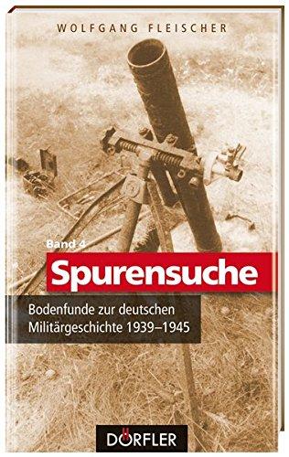 Spurensuche Band 4: Bodenfunde zur deutschen Militärgeschichte 1939-1945