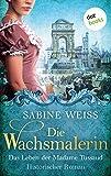 Die Wachsmalerin: Das Leben der Madame Tussaud: Historischer Roman von Sabine Weiß