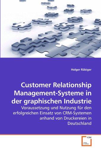 Customer Relationship Management-Systeme in der graphischen Industrie: Voraussetzung und Nutzung für den erfolgreichen Einsatz von CRM-Systemen anhand von Druckereien in Deutschland