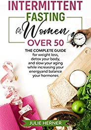 Intermittent Fasting for Woman Over 50: The complete guide for weight loss, detox your body and slow your agin