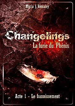 Changelings: La furie du Phénix (1): Acte 1: le bannissement (French Edition) by [Romaley, Maria J.]