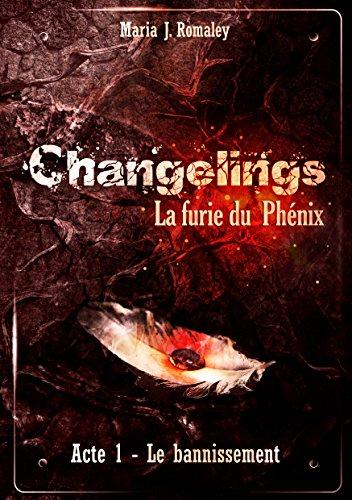 Changelings: La furie du Phénix (1): Acte 1: le bannissement par Maria J. Romaley