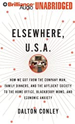 Elsewhere, U.S.A.: How We Got from the Company Man, Family Dinner and the Affluent Society to the Home Office, Blackberry Moms, and Economic Anxiety