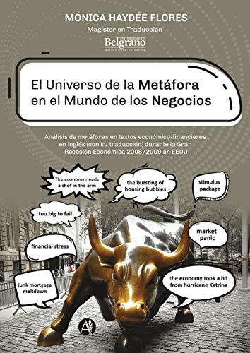 El universo de la metáfora en el mundo de los negocios: Análisis de metáforas en textos económico-financieros en inglés (con su traducción) durante la Gran Recesión Económica 2008/2009 en EEUU por Monica Haydée Flores