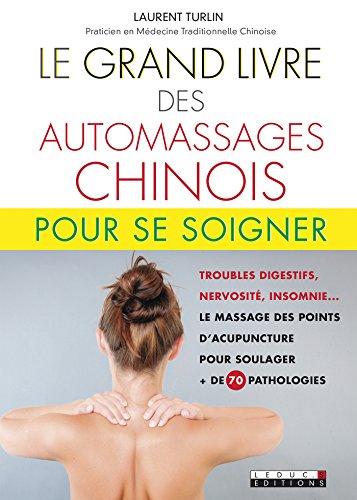 Le grand livre des automassages chinois pour se soigner: Troubles digestifs, nervosité, insomnie... Le massage des points d'acupuncture pour soulager + de 70 pathologies (SANTE/FORME)