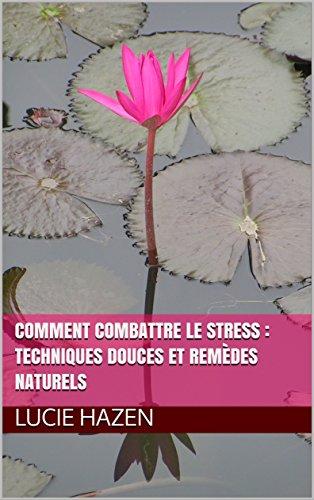 Comment combattre le stress : Techniques douces et remèdes naturels par Lucie HAZEN