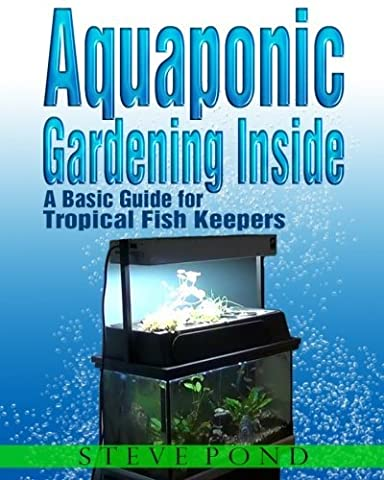 Aquaponic Gardening Inside - A Basic Guide for Tropical Fish Keepers by Mr. Steve Pond (2013-10-07) (7 Pond)
