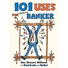 [(101 Uses for a Banker : Hung, Overdrawn and Quatered)] [By (author) Alex Steuart Williams] published on (June, 2010)