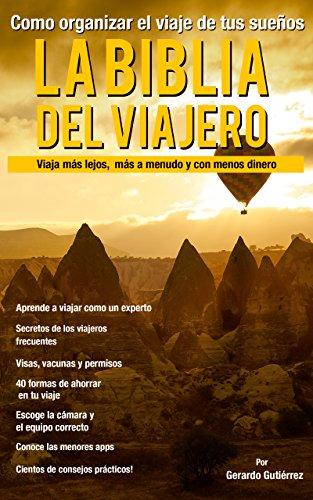 La Biblia del viajero: Como organizar el viaje de tus sueños: Viaja mas lejos, mas seguido y con menos dinero (Spanish Edition)