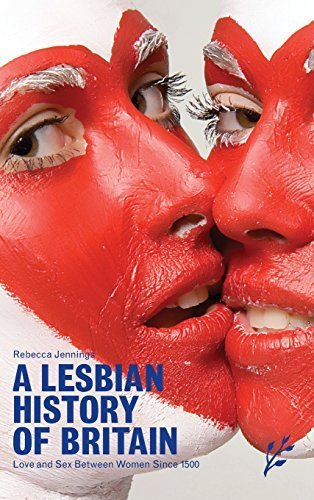 A Lesbian History of Britain: Love and Sex Between Women Since 1500 by Jennings, Rebecca (2007) Hardcover