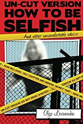 UN-CUT VERSION:  How to be Selfish  (And other uncomfortable advice): Includes:  Sex and Gender differences chapter.