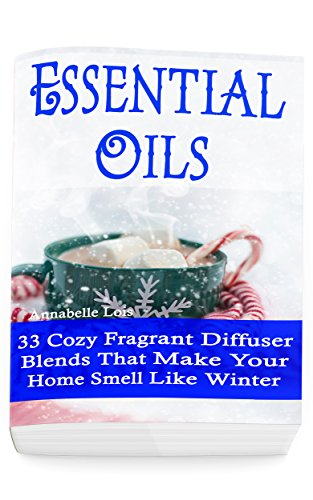 Essential Oils: 33 Cozy Fragrant Diffuser Blends That Make Your Home Smell Like Winter: (Young Living Essential Oils Guide, Essential Oils Book, Essential Oils For Weight Loss) (English Edition) -