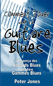 Comment jouer de la guitare blues: Un aperçu des accords et des gammes Blues par [Jones, Peter]