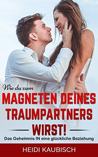 Wie du zum Magneten deines Traumpartners wirst!: Das Geheimnis in eine glückliche Beziehung (Magnet-schlüssel Fall)