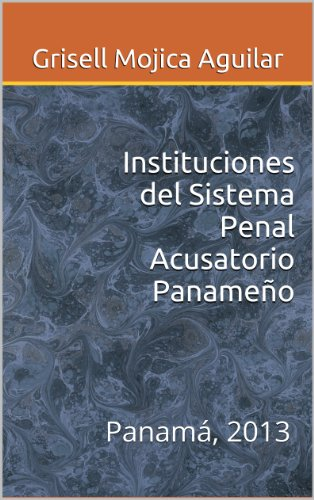 Instituciones del Sistema Penal Acusatorio Panameño: Panamá, 2013 por Grisell Mojica Aguilar