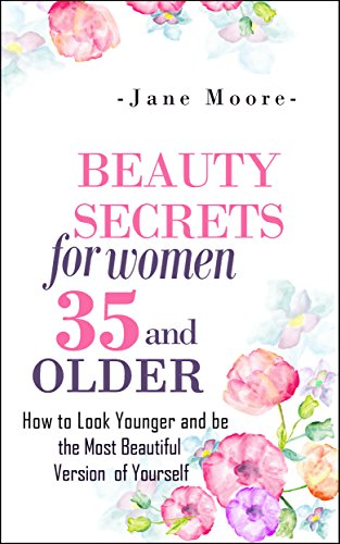 Beauty Secrets for Women 35 and Older: How to Look Younger and be the Most Beautiful Version of Yourself (Nature's Miracles)