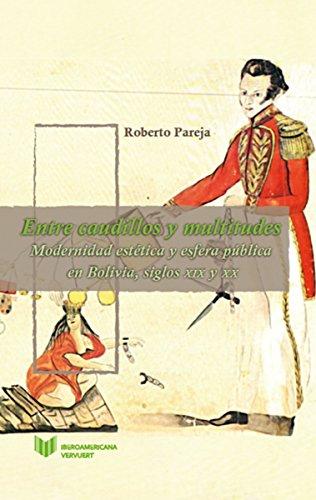 Entre caudillos y multitudes: Modernidad estética y esfera pública en Bolivia, siglos XIX y XX (Juego de Dados. Latinoamérica y su Cultura en el XIX nº 3)