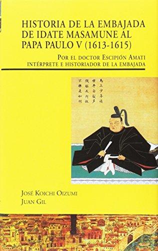 Descargar Libro Historia de la Embajada de Idate Masamune al Papa Paulo V, 1613-1615: por el doctor Escipión Amati intérprete e historiador de la embajada (Visiones hispanas) de José Koichi Oizumi