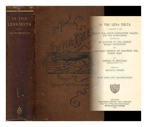 In the Lena Delta : a narrative of the search for Lieut.-Commander De Long and his companions : followed by an account of the Greely Relief Expedition, and a proposed method of reaching the North pole / by George W. Melville ; edited by Melville Philips