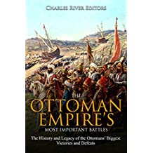 The Ottoman Empire's Most Important Battles: The History and Legacy of the Ottomans' Biggest Victories and Defeats (English Edition)