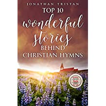 Top 10 Wonderful Stories Behind Christian Hymns: The 10 most amazing and Inspirational stories that will help you uplift your spirit and faith. (Christian Books For Life Book 3) (English Edition)