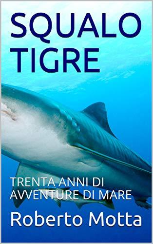 SQUALO TIGRE: TRENTA ANNI DI AVVENTURE DI MARE (avventure vere Vol. 1) (Italian Edition) book cover