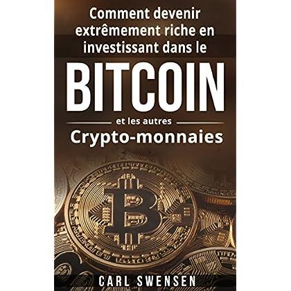 Bitcoin: Comment devenir extrêmement riche en investissant dans le Bitcoin et les autres Crypto-monnaies (Livre en Français/ Bitcoin French Book Version)