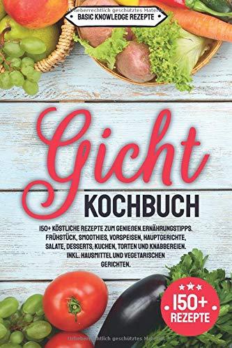 Gicht Kochbuch: 150+ köstliche Rezepte zum genießen. Ernährungstipps. Frühstück, Smoothies, Vorspeisen, Hauptgerichte, Salate, Desserts, Kuchen, Torten und Knabbereien. inkl. Hausmittel (Gesunde Kuchen Rezepte)