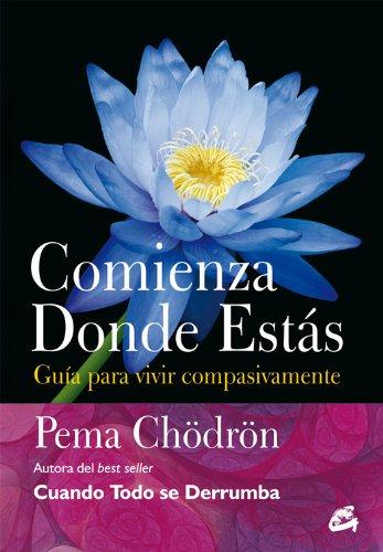Comienza donde estás: Guía para vivir compasivamente (Budismo) por Pema Chödrön
