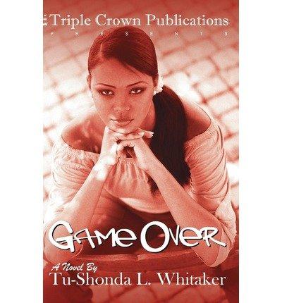 [Game Over: Triple Crown Publications Presents [ GAME OVER: TRIPLE CROWN PUBLICATIONS PRESENTS BY Whitaker, Tu-Shonda L ( Author ) Feb-01-2005[ GAME OVER: TRIPLE CROWN PUBLICATIONS PRESENTS [ GAME OVER: TRIPLE CROWN PUBLICATIONS PRESENTS BY WHITAKER, TU-SHONDA L ( AUTHOR ) FEB-01-2005 ] By Whitaker, Tu-Shonda L ( Author )Feb-01-2005 Paperback